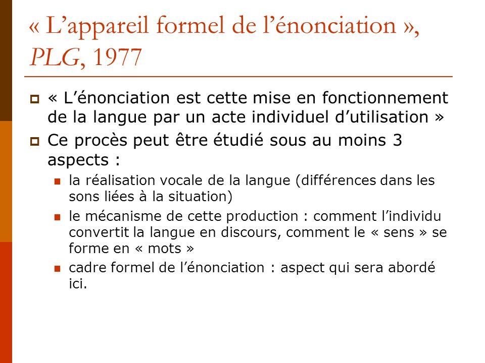 « Lappareil formel de lénonciation », PLG, 1977 « Lénonciation est cette mise en fonctionnement de la langue par un acte individuel dutilisation » Ce