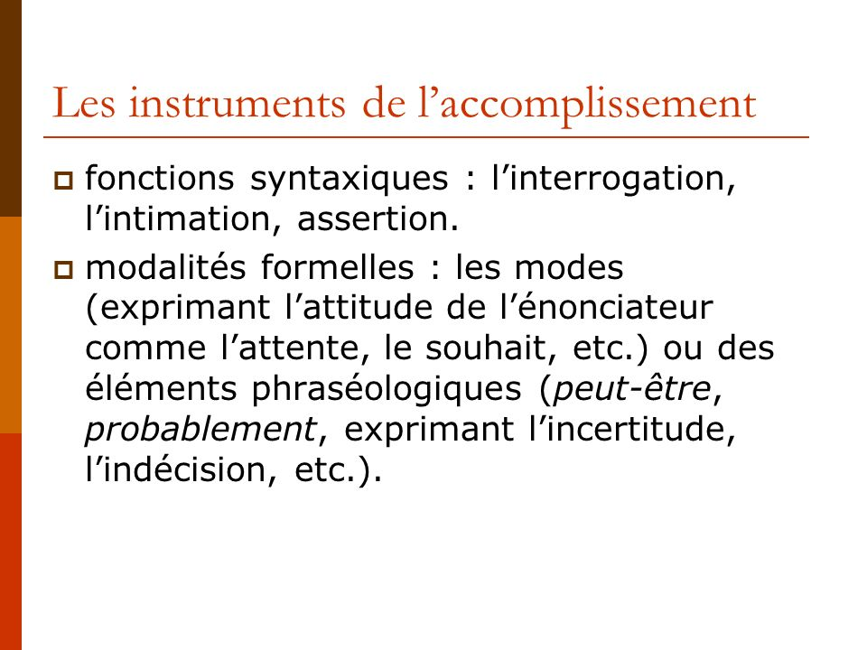 Les instruments de laccomplissement fonctions syntaxiques : linterrogation, lintimation, assertion. modalités formelles : les modes (exprimant lattitu