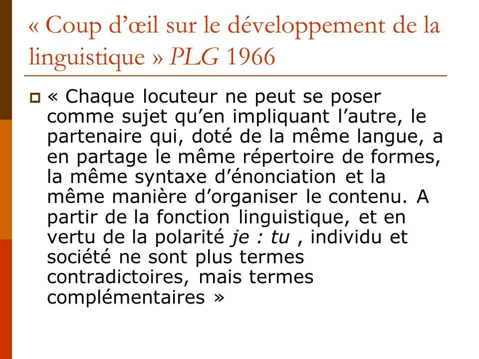 « Coup dœil sur le développement de la linguistique » PLG 1966 « Chaque locuteur ne peut se poser comme sujet quen impliquant lautre, le partenaire qu