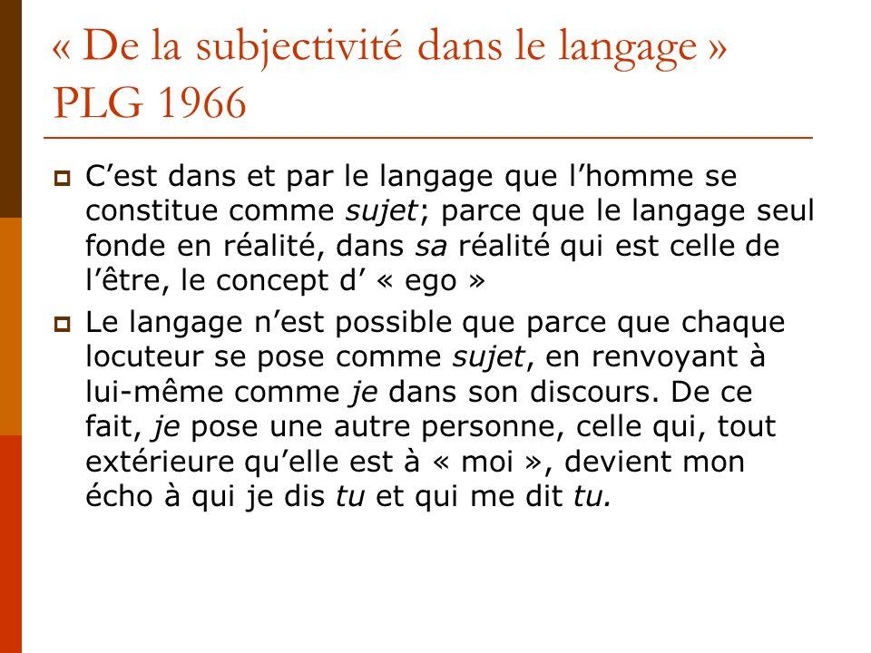 « De la subjectivité dans le langage » PLG 1966 Cest dans et par le langage que lhomme se constitue comme sujet; parce que le langage seul fonde en ré
