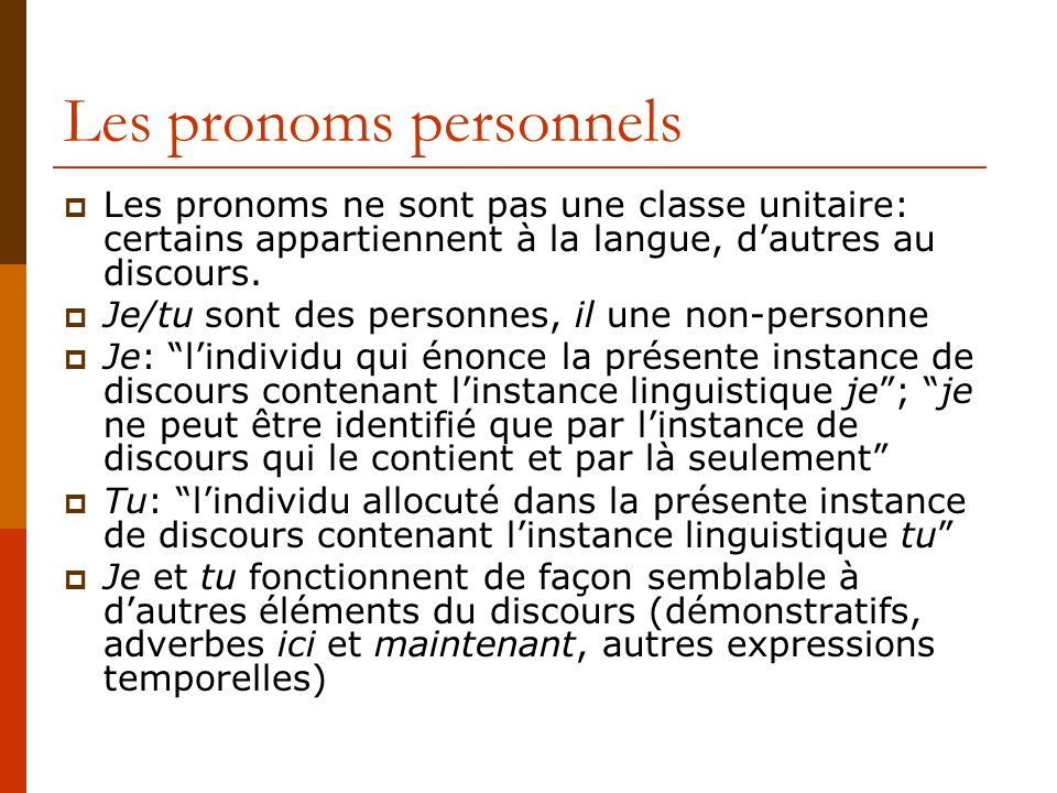 Les pronoms personnels Les pronoms ne sont pas une classe unitaire: certains appartiennent à la langue, dautres au discours. Je/tu sont des personnes,