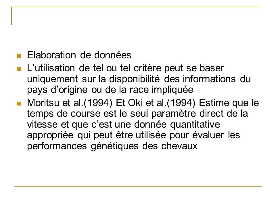 Elaboration de données Lutilisation de tel ou tel critère peut se baser uniquement sur la disponibilité des informations du pays dorigine ou de la race impliquée Moritsu et al.(1994) Et Oki et al.(1994) Estime que le temps de course est le seul paramètre direct de la vitesse et que cest une donnée quantitative appropriée qui peut être utilisée pour évaluer les performances génétiques des chevaux