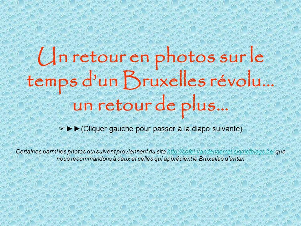 Un retour en photos sur le temps dun Bruxelles révolu… un retour de plus… Certaines parmi les photos qui suivent proviennent du site http://sofei-vandenaemet.skynetblogs.be/ que nous recommandons à ceux et celles qui apprécient le Bruxelles dantanhttp://sofei-vandenaemet.skynetblogs.be/ (Cliquer gauche pour passer à la diapo suivante)