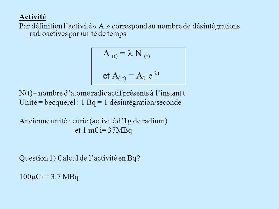 Activité Par définition lactivité « A » correspond au nombre de désintégrations radioactives par unité de temps A (t) = N (t) et A ( t) = A 0 e - t N(