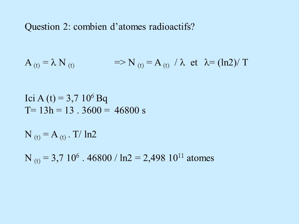 Question 2: combien datomes radioactifs? A (t) = N (t) => N (t) = A (t) / et = (ln2)/ T Ici A (t) = 3,7 10 6 Bq T= 13h = 13. 3600 = 46800 s N (t) = A