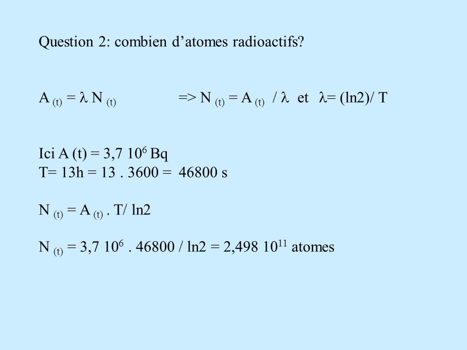 Exercice 2 = (ln2)/ T T= 6h soit 6.3600s = 21600s = (ln2)/ 21600 = 3,2 10 -5 s -1 2) et A ( t) = A 0 e - t avec A 0 = 50 GBq A t = 1 GBq T = 6h = (ln2) / T.t= ln (A 0 /A t ) t = T/ln2.