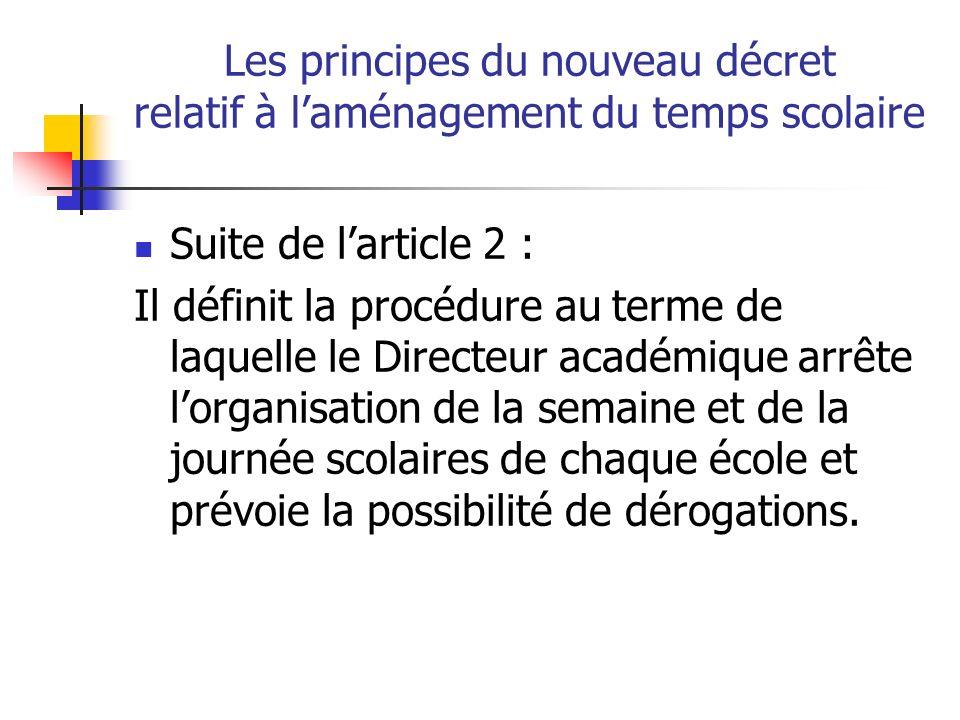 Les principes du nouveau décret relatif à laménagement du temps scolaire Suite de larticle 2 : Il définit la procédure au terme de laquelle le Directeur académique arrête lorganisation de la semaine et de la journée scolaires de chaque école et prévoie la possibilité de dérogations.