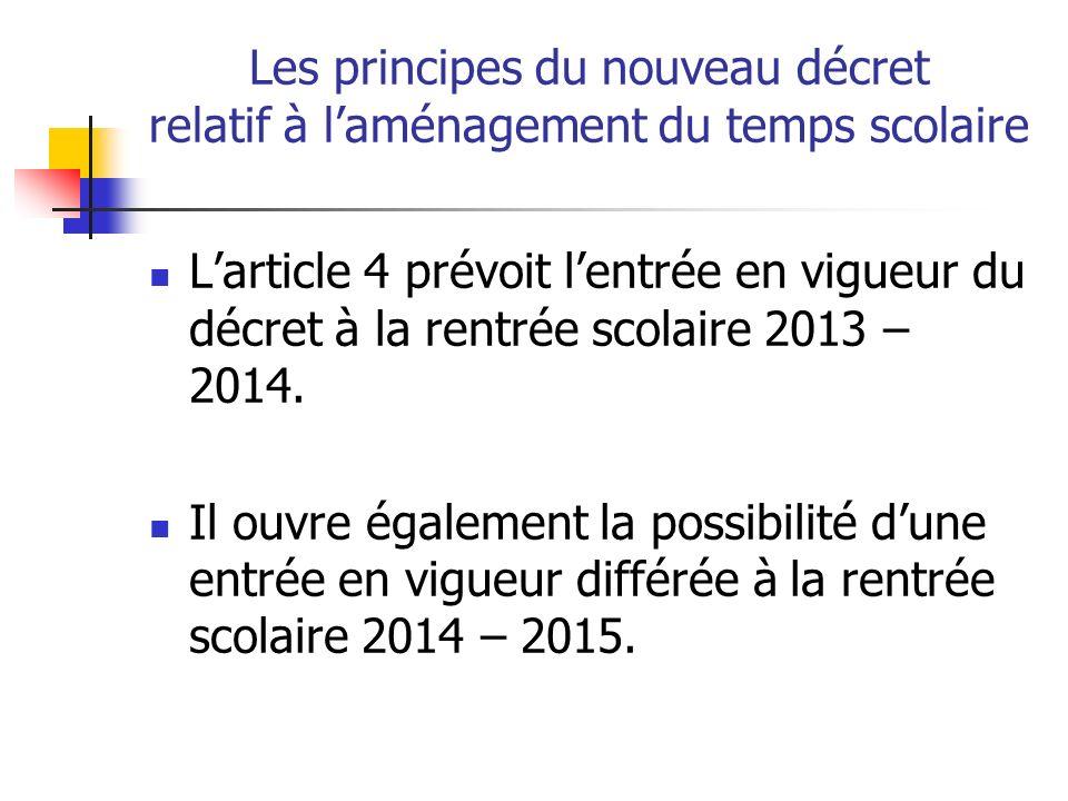 Les principes du nouveau décret relatif à laménagement du temps scolaire Larticle 4 prévoit lentrée en vigueur du décret à la rentrée scolaire 2013 – 2014.