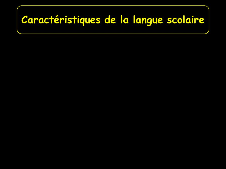 La décontextualisation, la généralisation La concision Les adjectifs Les temps verbaux Caractéristiques de la langue scolaire