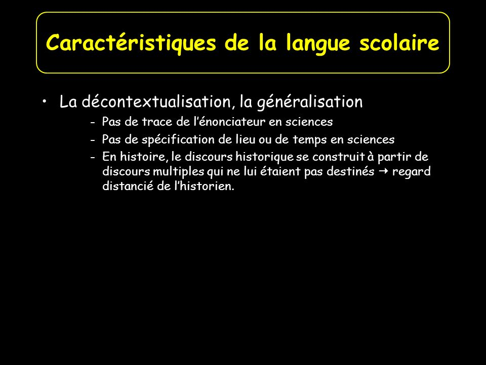 La décontextualisation, la généralisation -Pas de trace de lénonciateur en sciences -Pas de spécification de lieu ou de temps en sciences -En histoire