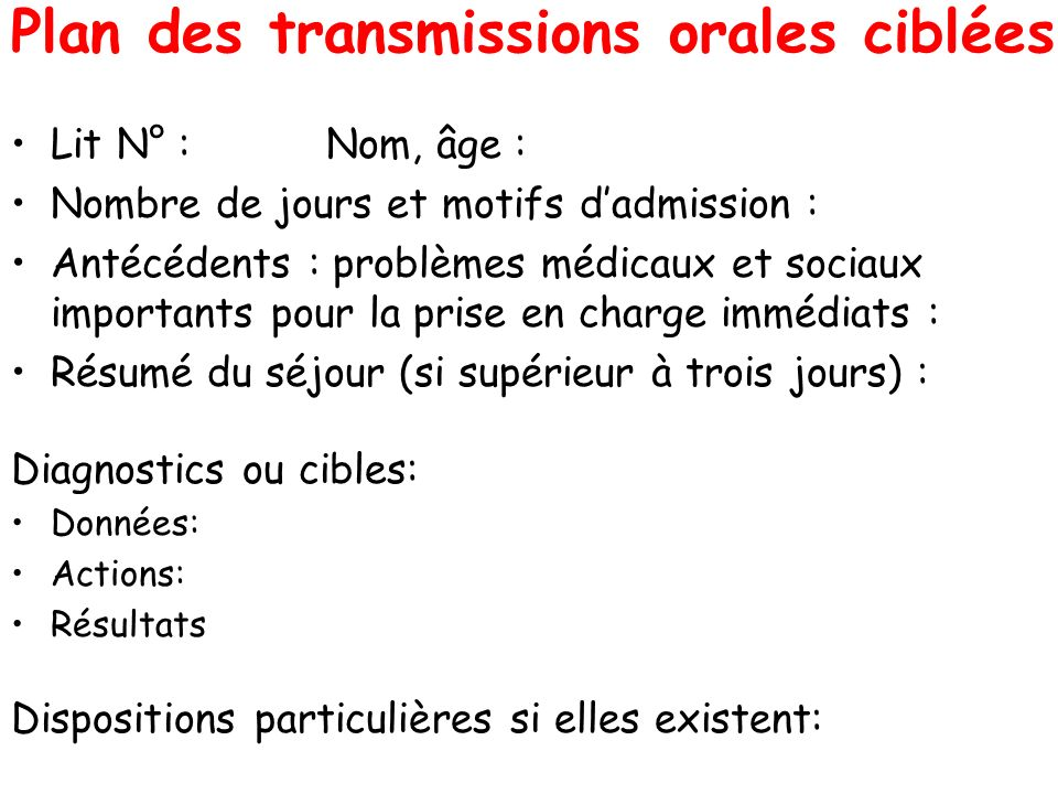 Plan des transmissions orales ciblées Lit N° : Nom, âge : Nombre de jours et motifs dadmission : Antécédents : problèmes médicaux et sociaux important