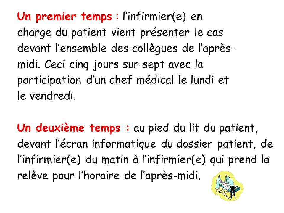 Un premier temps : linfirmier(e) en charge du patient vient présenter le cas devant lensemble des collègues de laprès- midi. Ceci cinq jours sur sept