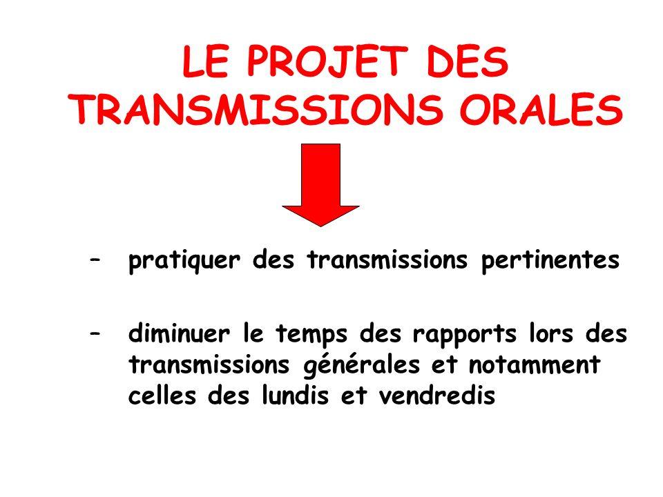 LE PROJET DES TRANSMISSIONS ORALES –pratiquer des transmissions pertinentes –diminuer le temps des rapports lors des transmissions générales et notamm