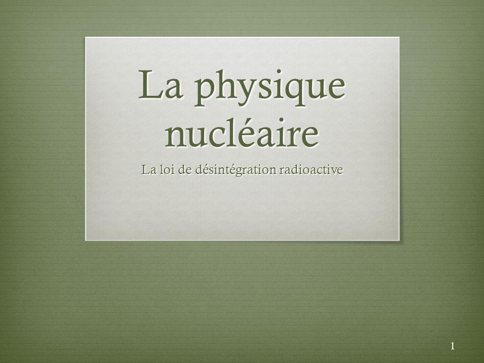 La physique nucléaire La loi de désintégration radioactive 1