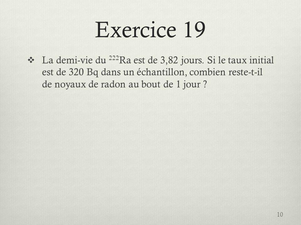 Exercice 19 La demi-vie du 222 Ra est de 3,82 jours. Si le taux initial est de 320 Bq dans un échantillon, combien reste-t-il de noyaux de radon au bo