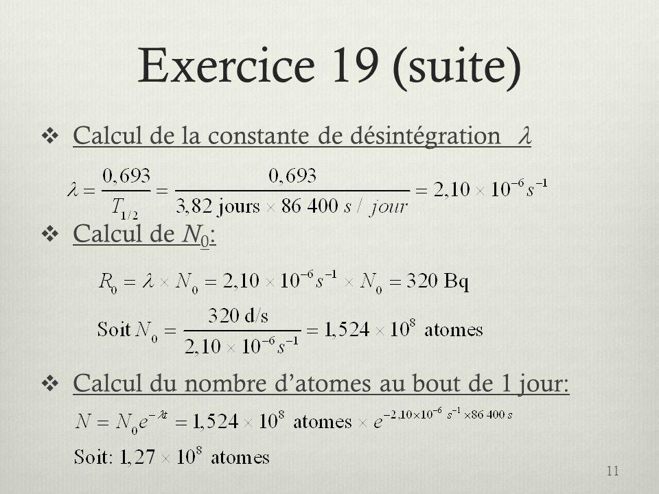 Exercice 19 (suite) Calcul de la constante de désintégration Calcul de N 0 : Calcul du nombre datomes au bout de 1 jour: 11