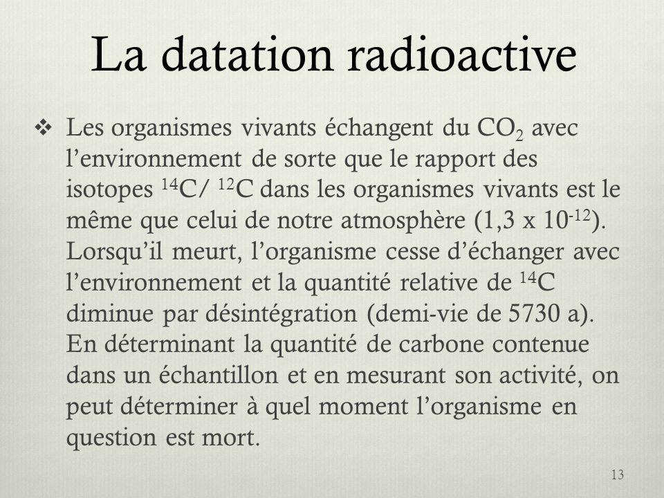 La datation radioactive Les organismes vivants échangent du CO 2 avec lenvironnement de sorte que le rapport des isotopes 14 C/ 12 C dans les organism