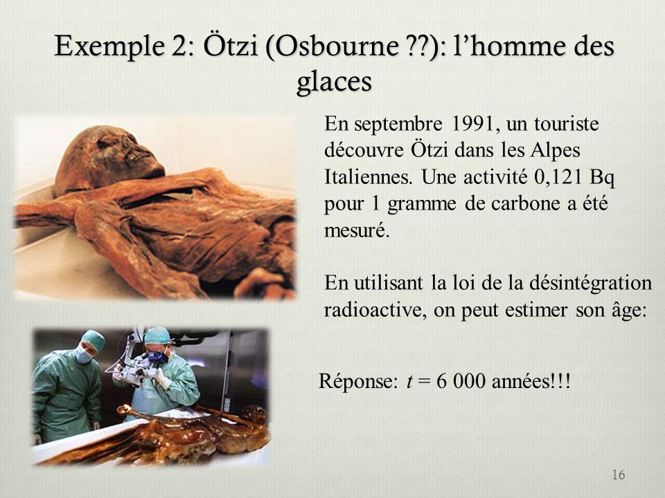 Exemple 2: Ötzi (Osbourne ??): lhomme des glaces En septembre 1991, un touriste découvre Ötzi dans les Alpes Italiennes. Une activité 0,121 Bq pour 1
