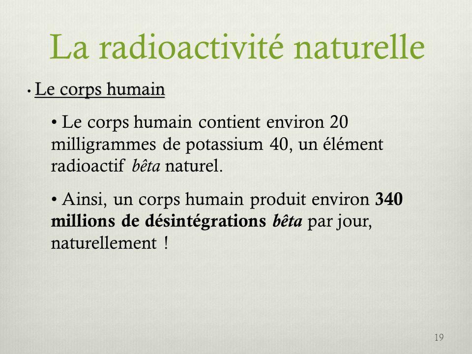 La radioactivité naturelle Le corps humain Le corps humain contient environ 20 milligrammes de potassium 40, un élément radioactif bêta naturel. Ainsi