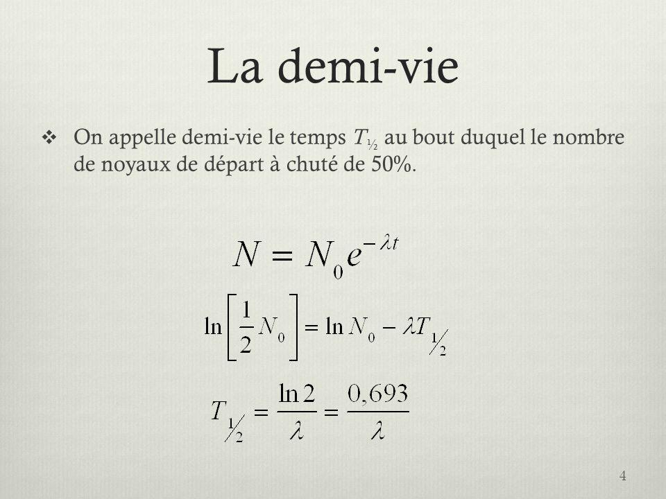 La demi-vie On appelle demi-vie le temps T ½ au bout duquel le nombre de noyaux de départ à chuté de 50%. 4