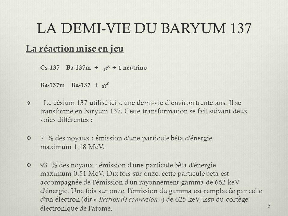 LA DEMI-VIE DU BARYUM 137 La réaction mise en jeu Cs-137 Ba-137m + -1 e 0 + 1 neutrino Ba-137m Ba-137 + Le césium 137 utilisé ici a une demi-vie denvi