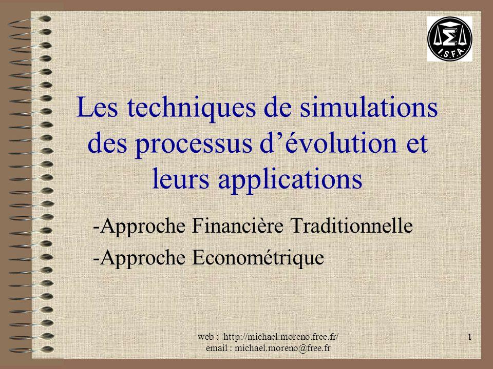 web : http://michael.moreno.free.fr/ email : michael.moreno@free.fr 1 Les techniques de simulations des processus dévolution et leurs applications -Approche Financière Traditionnelle -Approche Econométrique