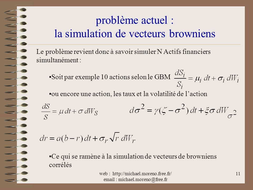 web : http://michael.moreno.free.fr/ email : michael.moreno@free.fr 11 problème actuel : la simulation de vecteurs browniens Le problème revient donc à savoir simuler N Actifs financiers simultanément : Soit par exemple 10 actions selon le GBM ou encore une action, les taux et la volatilité de laction Ce qui se ramène à la simulation de vecteurs de browniens corrélés