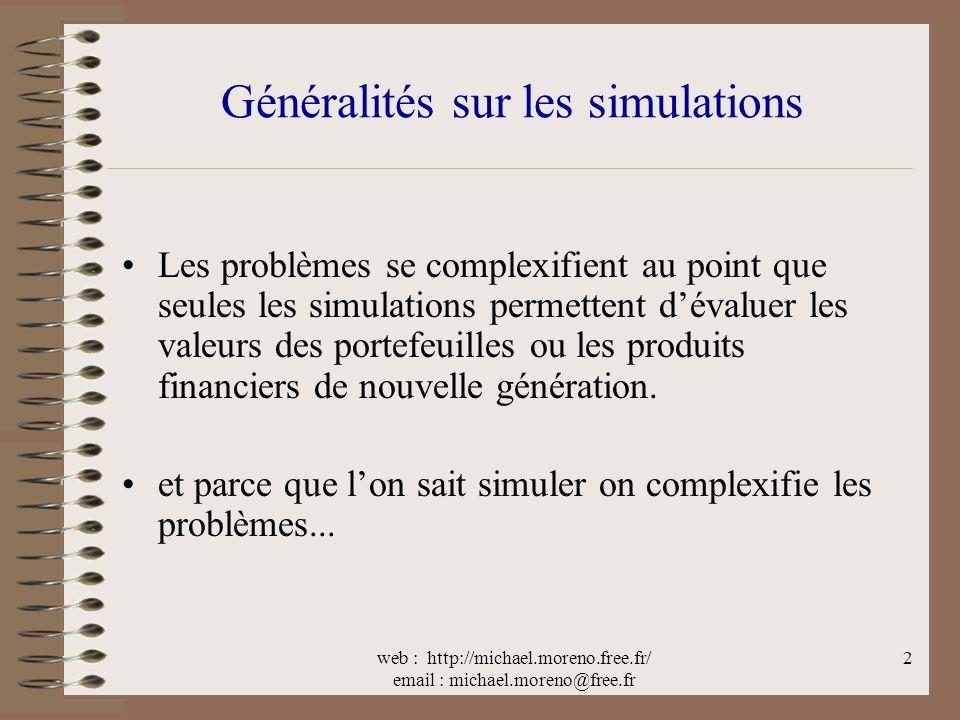 web : http://michael.moreno.free.fr/ email : michael.moreno@free.fr 2 Généralités sur les simulations Les problèmes se complexifient au point que seules les simulations permettent dévaluer les valeurs des portefeuilles ou les produits financiers de nouvelle génération.