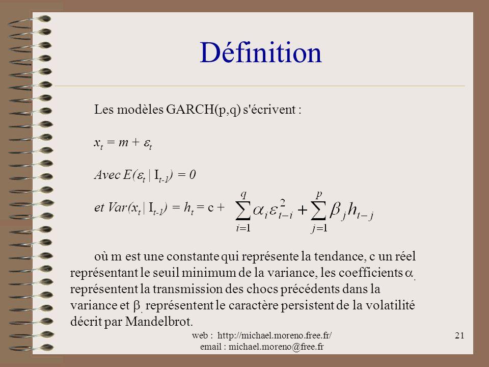 web : http://michael.moreno.free.fr/ email : michael.moreno@free.fr 21 Définition Les modèles GARCH(p,q) s écrivent : x t = m + t Avec E( t | I t-1 ) = 0 et Var(x t | I t-1 ) = h t = c + où m est une constante qui représente la tendance, c un réel représentant le seuil minimum de la variance, les coefficients.