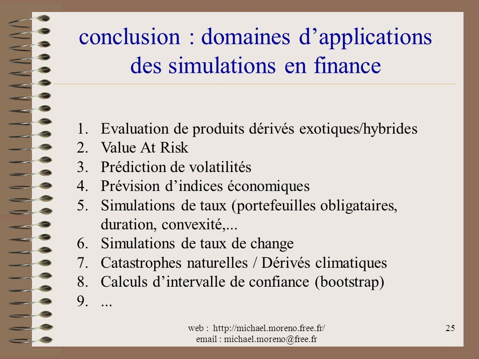 web : http://michael.moreno.free.fr/ email : michael.moreno@free.fr 25 conclusion : domaines dapplications des simulations en finance 1.Evaluation de