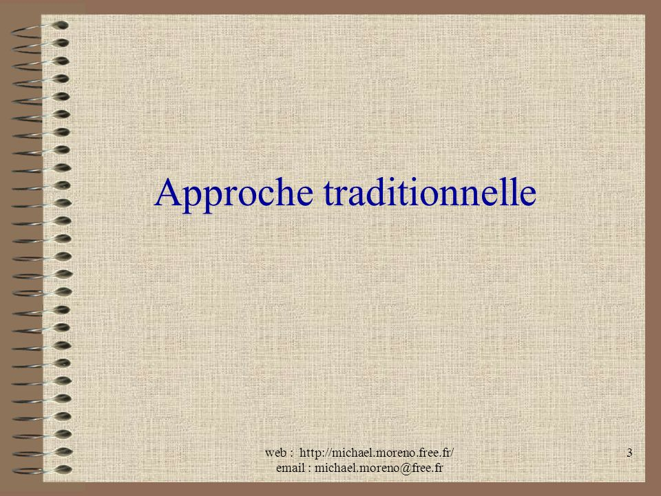 web : http://michael.moreno.free.fr/ email : michael.moreno@free.fr 3 Approche traditionnelle