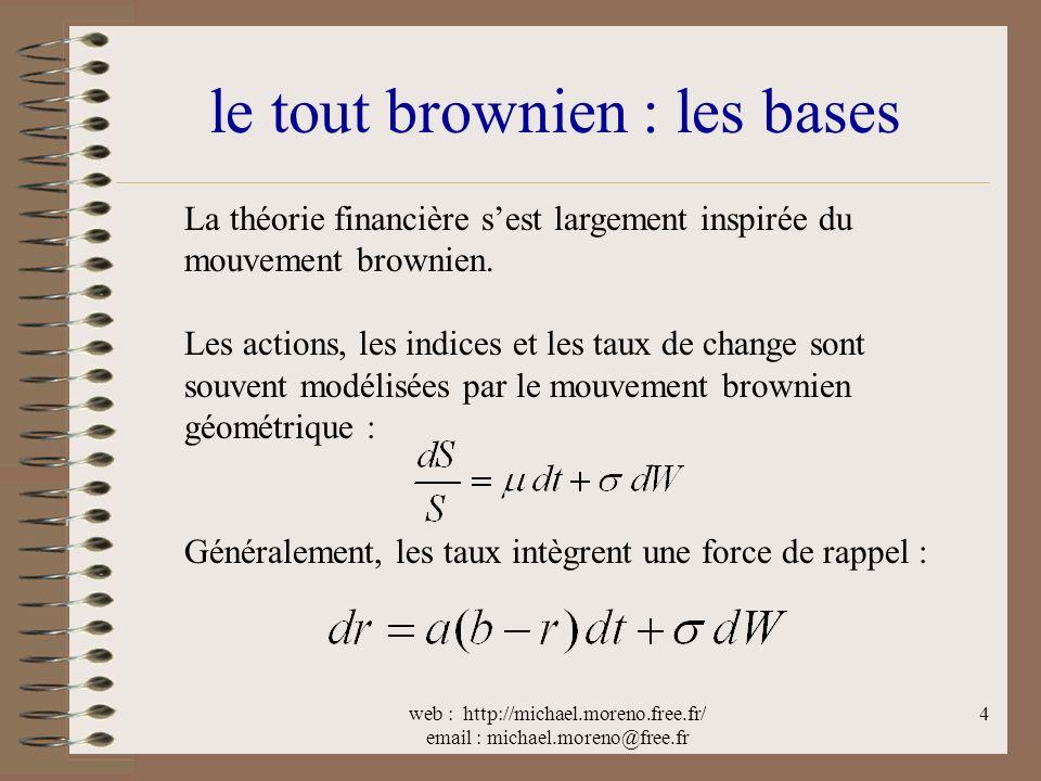 web : http://michael.moreno.free.fr/ email : michael.moreno@free.fr 4 le tout brownien : les bases La théorie financière sest largement inspirée du mouvement brownien.