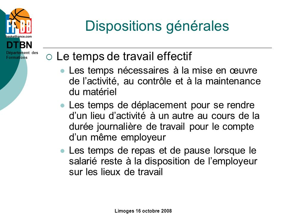 DTBN Département des Formations Limoges 16 octobre 2008 Dispositions générales Le temps de travail effectif Les temps nécessaires à la mise en œuvre d
