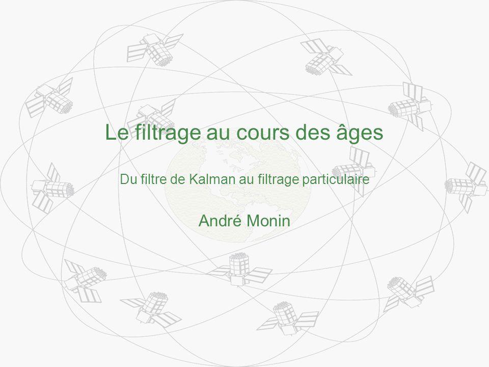Le filtrage au cours des âges Du filtre de Kalman au filtrage particulaire André Monin