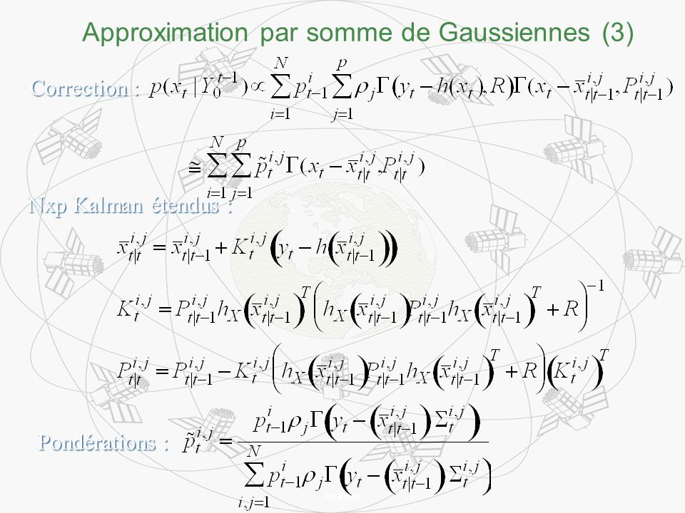 Ignotus Approximation par somme de Gaussiennes (3) Correction : Nxp Kalman étendus : Pondérations :