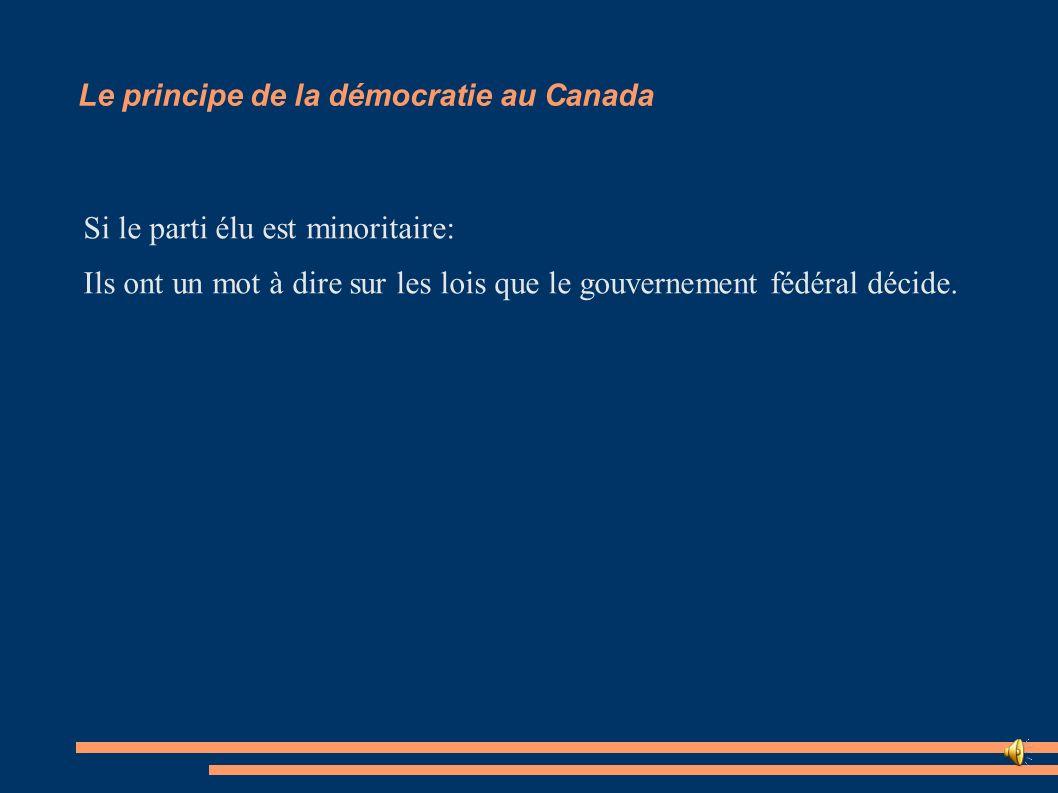 Le principe de la démocratie au Canada Si le parti élu est minoritaire: Ils ont un mot à dire sur les lois que le gouvernement fédéral décide.