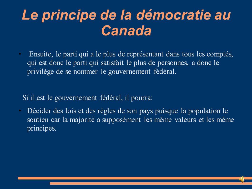 Le principe de la démocratie au Canada Ensuite, le parti qui a le plus de représentant dans tous les comptés, qui est donc le parti qui satisfait le p