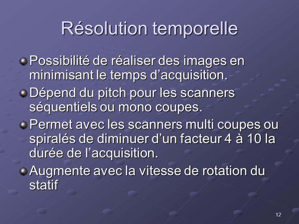 12 Résolution temporelle Possibilité de réaliser des images en minimisant le temps dacquisition. Dépend du pitch pour les scanners séquentiels ou mono