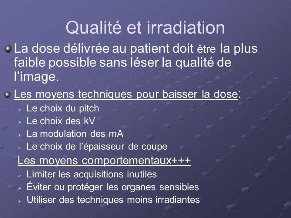 Qualité et irradiation La dose délivrée au patient doit être la plus faible possible sans léser la qualité de limage. Les moyens techniques pour baiss