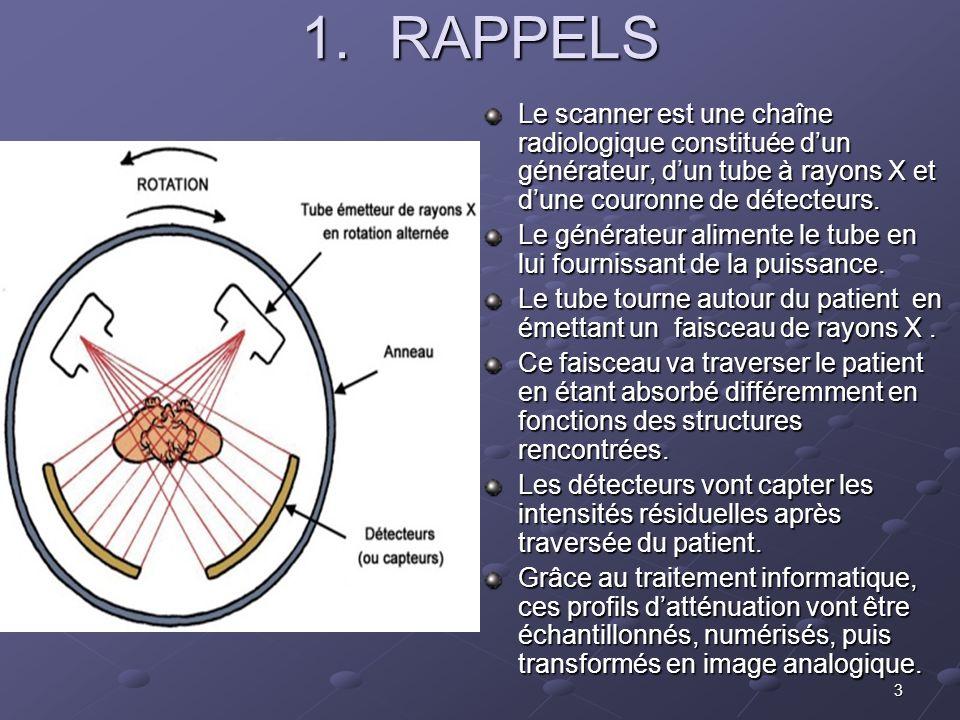 3 1.RAPPELS Le scanner est une chaîne radiologique constituée dun générateur, dun tube à rayons X et dune couronne de détecteurs. Le générateur alimen