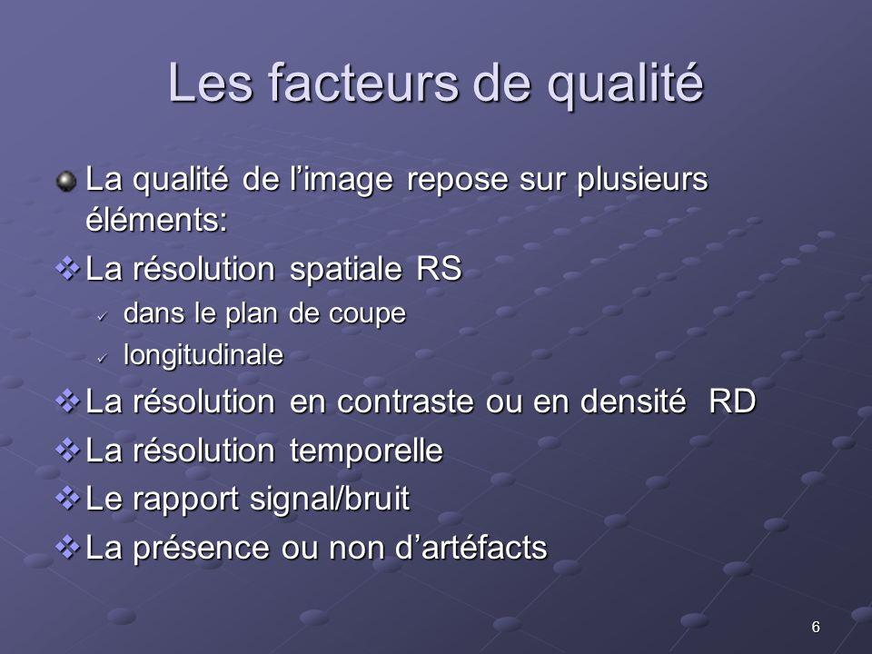 6 Les facteurs de qualité La qualité de limage repose sur plusieurs éléments: La résolution spatiale RS La résolution spatiale RS dans le plan de coup