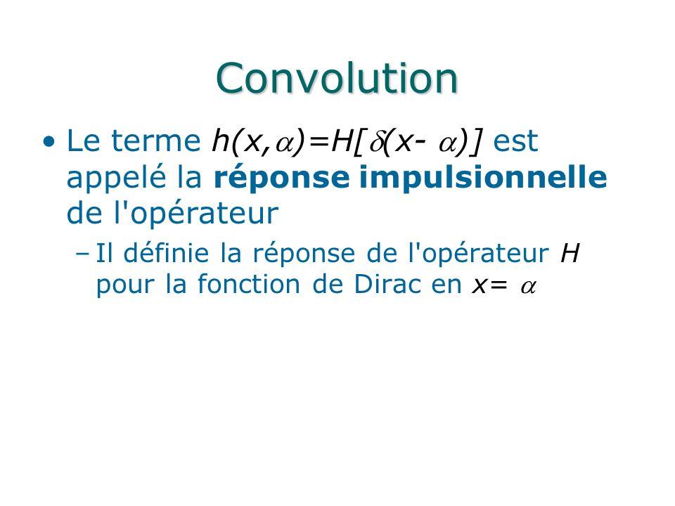 Convolution Le terme h(x,)=H[(x- )] est appelé la réponse impulsionnelle de l'opérateur –Il définie la réponse de l'opérateur H pour la fonction de Di