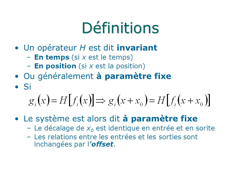 Définitions Un opérateur H est dit invariant –En temps (si x est le temps) –En position (si x est la position) Ou généralement à paramètre fixe Si Le