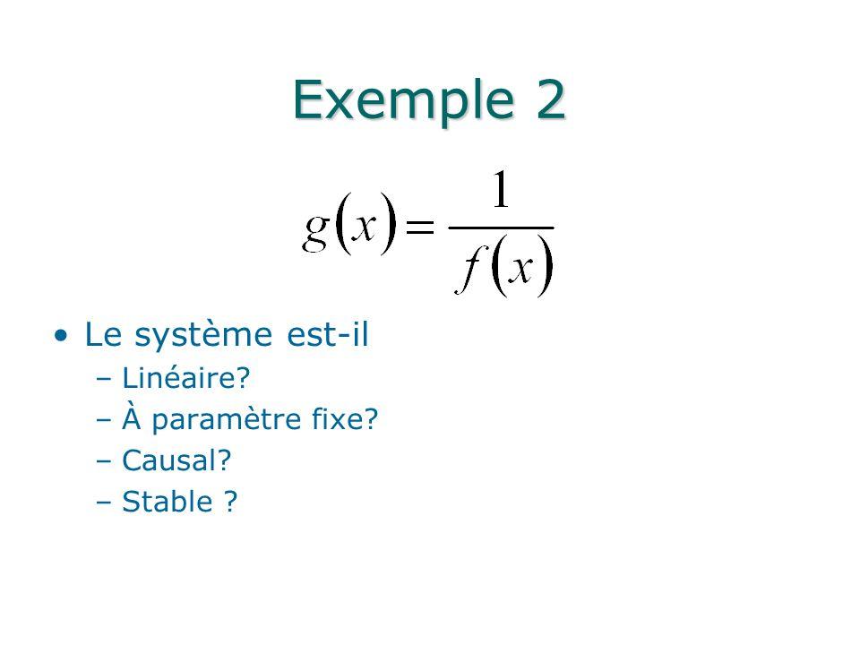 Exemple 2 Le système est-il –Linéaire? –À paramètre fixe? –Causal? –Stable ?