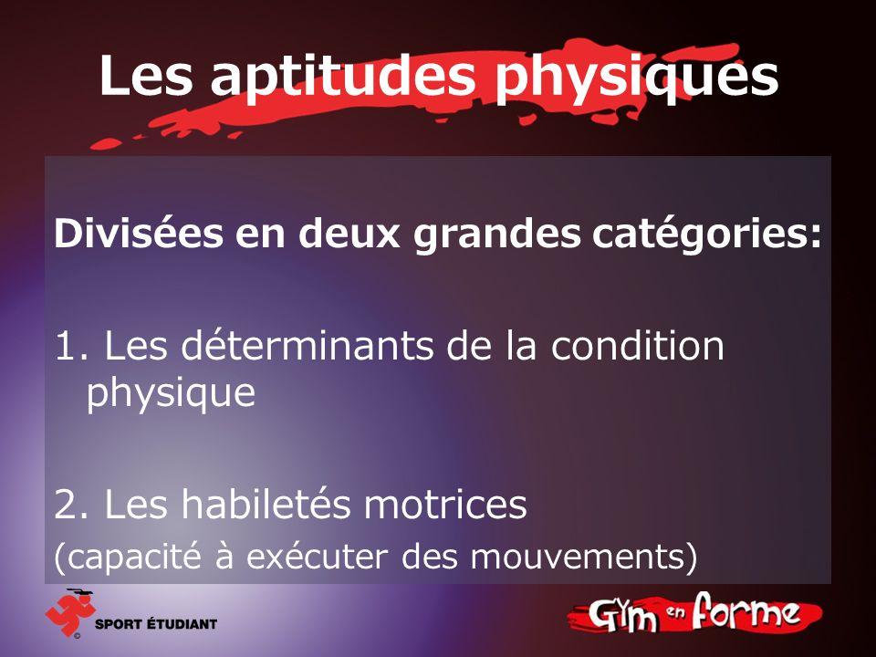 Les aptitudes physiques Divisées en deux grandes catégories: 1. Les déterminants de la condition physique 2. Les habiletés motrices (capacité à exécut