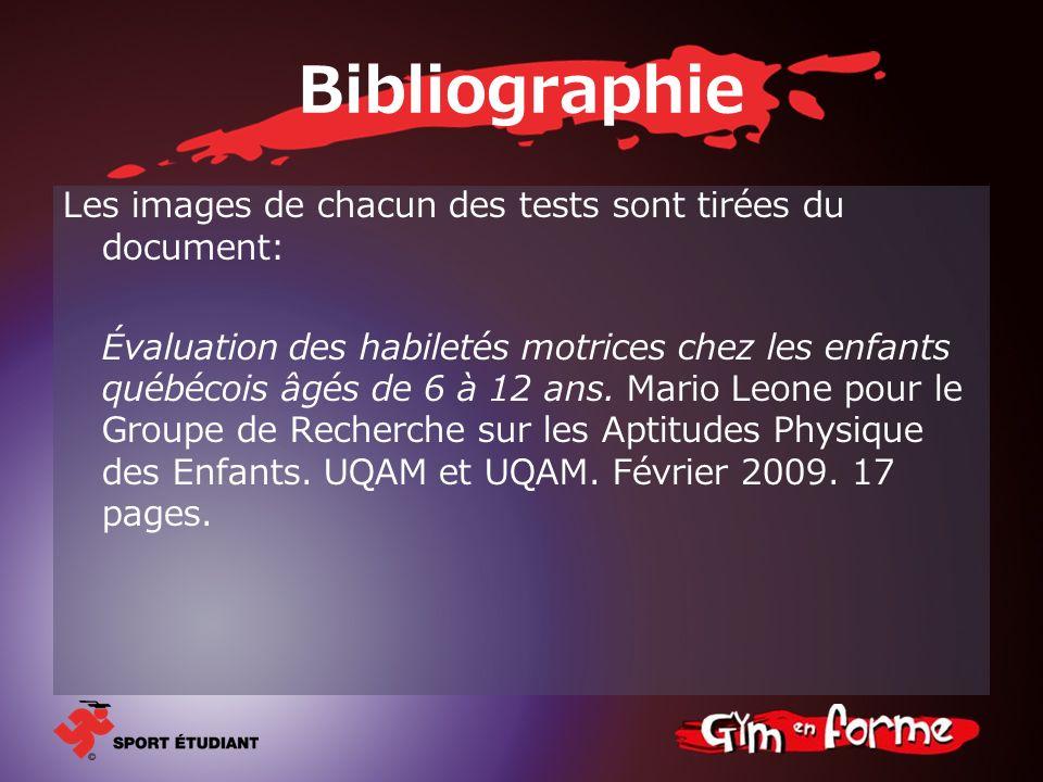 Bibliographie Les images de chacun des tests sont tirées du document: Évaluation des habiletés motrices chez les enfants québécois âgés de 6 à 12 ans.