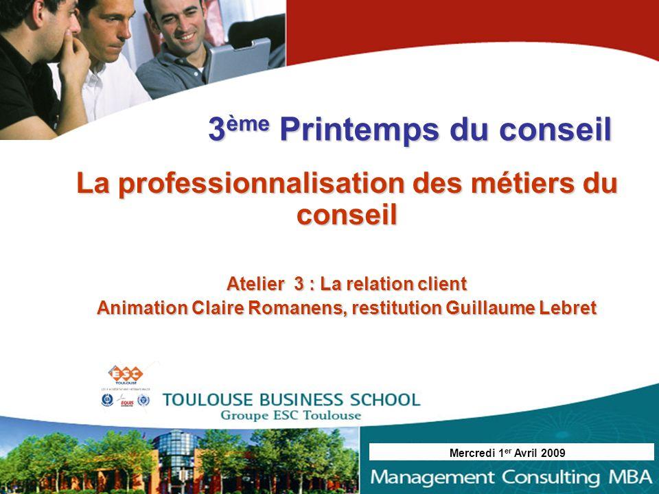 La professionnalisation des métiers du conseil Atelier 3 : La relation client Animation Claire Romanens, restitution Guillaume Lebret 3 ème Printemps