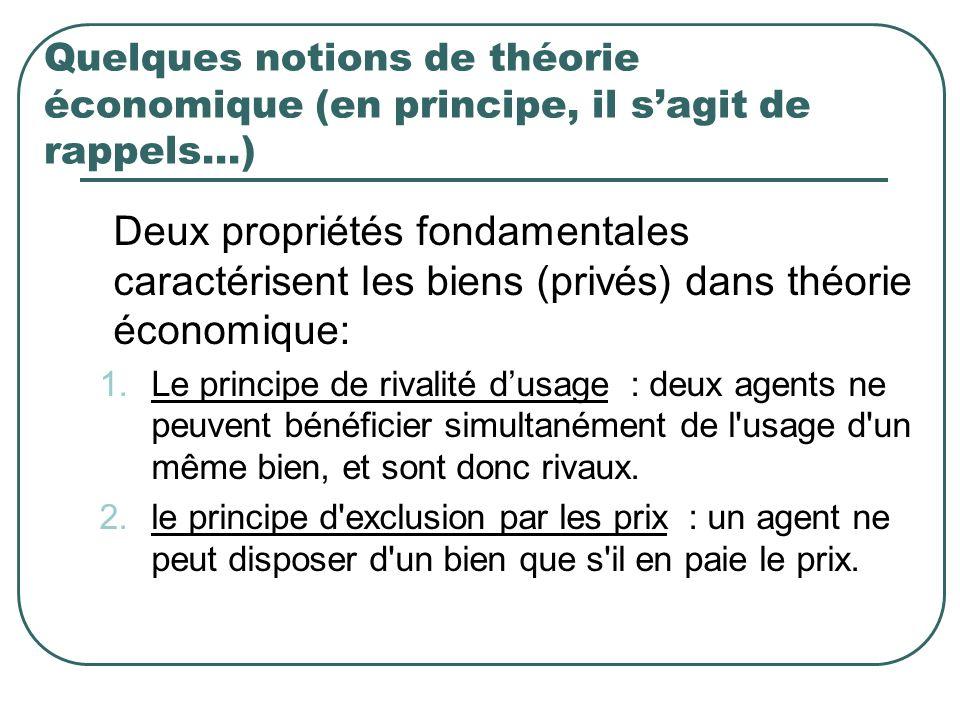 Quelques notions de théorie économique (en principe, il sagit de rappels…) Deux propriétés fondamentales caractérisent les biens (privés) dans théorie économique: 1.Le principe de rivalité dusage : deux agents ne peuvent bénéficier simultanément de l usage d un même bien, et sont donc rivaux.