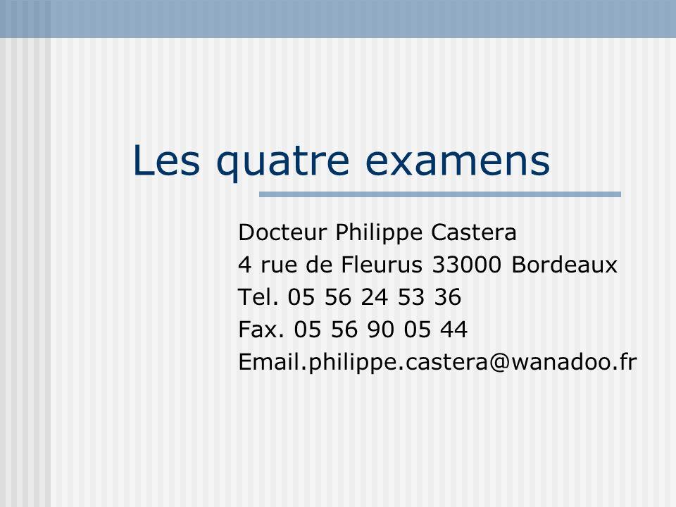 Les quatre examens Docteur Philippe Castera 4 rue de Fleurus 33000 Bordeaux Tel. 05 56 24 53 36 Fax. 05 56 90 05 44 Email.philippe.castera@wanadoo.fr