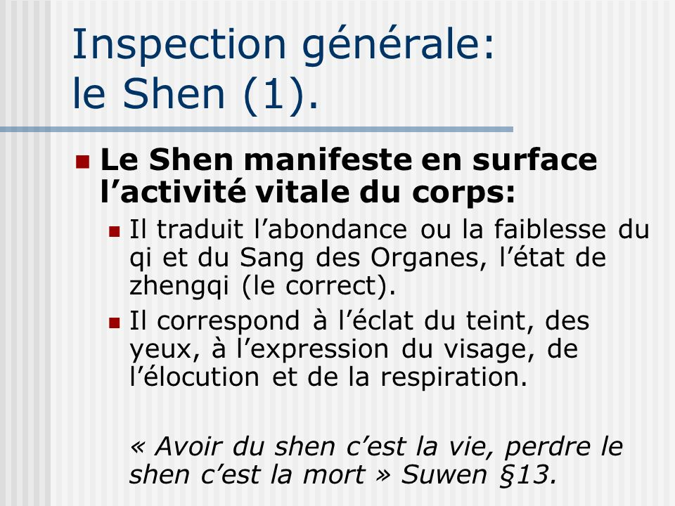 Inspection générale: le Shen (1). Le Shen manifeste en surface lactivité vitale du corps: Il traduit labondance ou la faiblesse du qi et du Sang des O